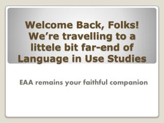 Welcome Back, Folks! We're travelling to a littele bit far-end of Language in Use Studies