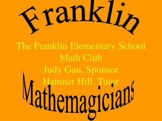 The Franklin Elementary School Math Club Judy Gau, Sponsor Hamner Hill, Tutor