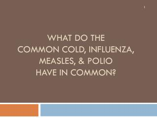 What do the  common cold, influenza, measles, & Polio  have in common?