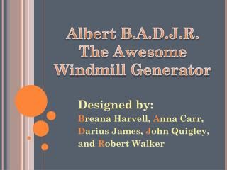 Designed by:  B reana Harvell,  A nna Carr, D arius James,  J ohn Quigley,  and  R obert Walker