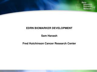 EDRN BIOMARKER DEVELOPMENT Sam Hanash Fred Hutchinson Cancer Research Center