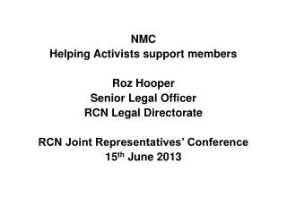 NMC Helping Activists support members Roz Hooper Senior Legal Officer RCN Legal Directorate