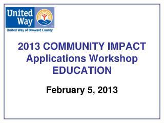 2013 COMMUNITY IMPACT Applications Workshop EDUCATION