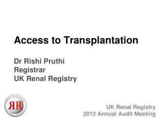Access to Transplantation Dr Rishi Pruthi Registrar UK Renal Registry
