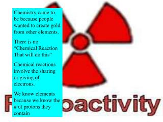 Chemistry came to be because people wanted to create gold from other elements.