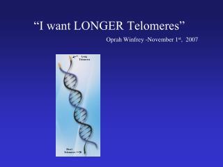 """I want LONGER Telomeres"" Oprah Winfrey -November 1 st ,  2007"