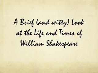 A Brief (and witty) Look at the Life and Times of William Shakespeare