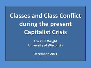 Classes and Class Conflict during the present Capitalist Crisis Erik Olin Wright