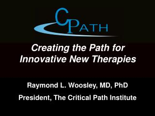 Creating the Path for Innovative New Therapies Raymond L. Woosley, MD, PhD
