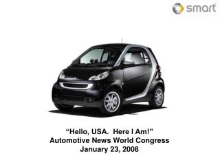 """Hello, USA.  Here I Am!"" Automotive News World Congress January 23, 2008"