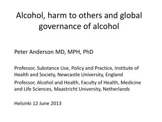 Alcohol, harm to others and global governance of alcohol Peter Anderson MD, MPH, PhD