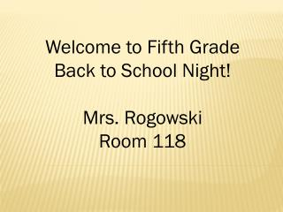 Welcome to Fifth Grade  Back to School Night!  Mrs.  Rogowski Room 118