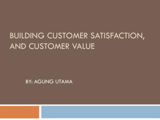 BUILDING CUSTOMER SATISFACTION,  AND CUSTOMER VALUE
