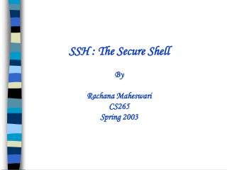 SSH : The Secure Shell     By  Rachana Maheswari CS265  Spring 2003