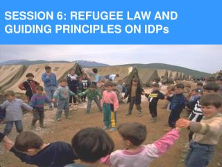 SESSION 6: REFUGEE LAW AND GUIDING PRINCIPLES ON IDPs