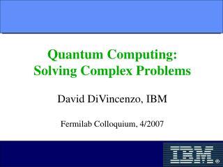 Quantum Computing: Solving Complex Problems David DiVincenzo, IBM Fermilab Colloquium, 4/2007