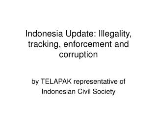 Indonesia Update: Illegality, tracking, enforcement and corruption
