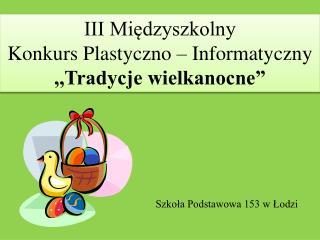 """III Międzyszkolny  Konkurs Plastyczno – Informatyczny ,,Tradycje wielkanocne"""""""
