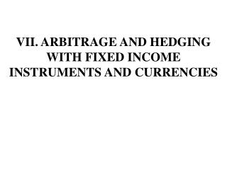 VII. ARBITRAGE AND HEDGING WITH FIXED INCOME INSTRUMENTS AND CURRENCIES