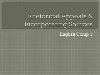 Rhetorical Appeals & Incorporating  Sources