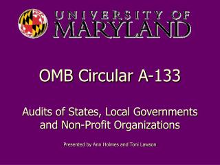 OMB Circular A-133  Audits of States, Local Governments and Non-Profit Organizations   Presented by Ann Holmes and Toni