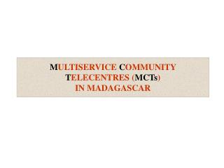 M ULTISERVICE  C OMMUNITY  T ELECENTRES ( MCTs )  IN MADAGASCAR