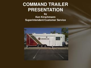 COMMAND  TRAILER  PRESENTATION by Ken Kirschmann Superintendent/Customer Service