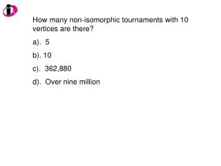 How many non-isomorphic tournaments with 10 vertices are there? a).  5 b). 10 c).  362,880