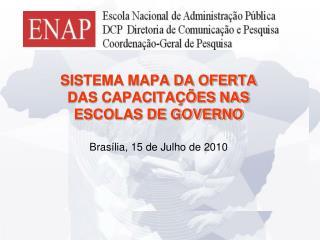SISTEMA MAPA DA OFERTA DAS CAPACITAÇÕES NAS ESCOLAS DE GOVERNO Brasília, 15 de Julho de 2010
