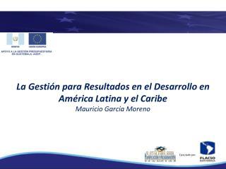 La Gestión para Resultados en el Desarrollo en América Latina y el Caribe Mauricio García Moreno
