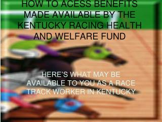 HOW TO ACESS BENEFITS MADE AVAILABLE BY THE KENTUCKY RACING HEALTH AND WELFARE FUND