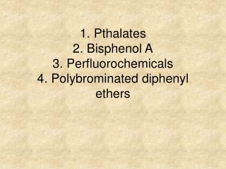 1. Pthalates 2. Bisphenol A 3. Perfluorochemicals 4. Polybrominated diphenyl ethers