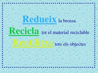 Redueix la brossa Recicla tot el material reciclable Reutilitza tots els objectes