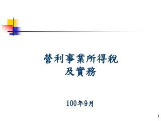 營利事業所得稅 及實務  100 年 9 月