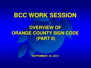 BCC WORK SESSION OVERVIEW OF  ORANGE COUNTY SIGN CODE  (PART II) SEPTEMBER  24, 2013