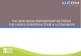 THE NEW MEDIA PARTNERSHIP BETWEEN  THE LADIES EUROPEAN TOUR & U.COM MEDIA