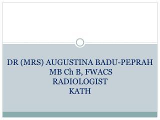 DR (MRS) AUGUSTINA BADU-PEPRAH  MB Ch B, FWACS RADIOLOGIST KATH