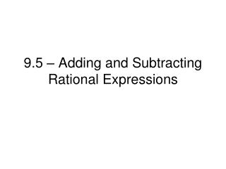 9.5 – Adding and Subtracting Rational Expressions