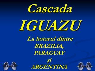 Cascada IGUAZU  La hotarul dintre  BRAZILIA, PARAGUAY ?i ARGENTINA