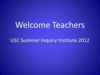 Welcome Teachers  USC Summer Inquiry Institute 2012