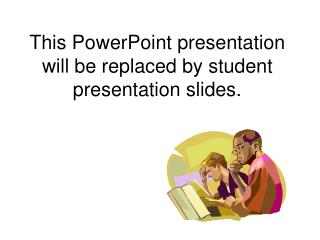 This PowerPoint presentation will be replaced by student presentation slides.