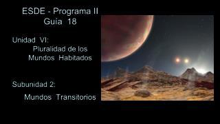 ESDE - Programa II Guía  18 Unidad  VI:  Pluralidad de los Mundos  Habitados Subunidad 2: