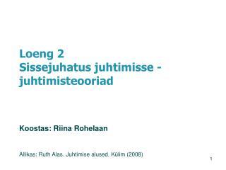 Loeng 2 Sissejuhatus juhtimisse - juhtimisteooriad Koostas:  Riina Rohelaan