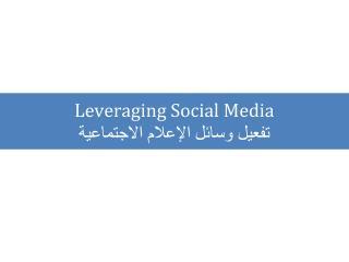 Leveraging Social Media  تفعيل وسائل الإعلام الاجتماعية
