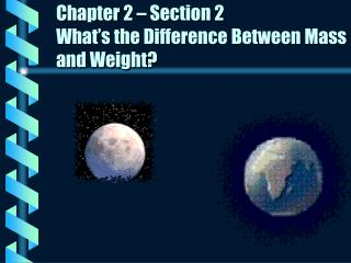 Chapter 2 – Section 2 What's the Difference Between Mass and Weight?