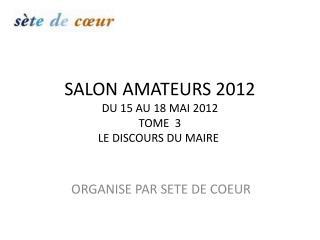 SALON AMATEURS 2012 DU 15 AU 18 MAI 2012 TOME  3 LE DISCOURS DU MAIRE