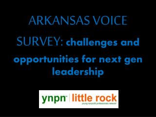 ARKANSAS VOICE SURVEY:  challenges and opportunities for next gen leadership