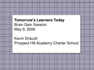 Tomorrow's Learners Today Brain Gain Session May 9, 2006 Kevin Driscoll