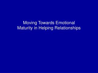 Moving Towards Emotional Maturity in Helping Relationships