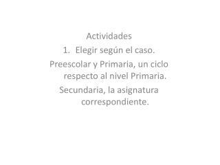 Actividades  Elegir según el caso. Preescolar y Primaria, un ciclo respecto al nivel Primaria.
